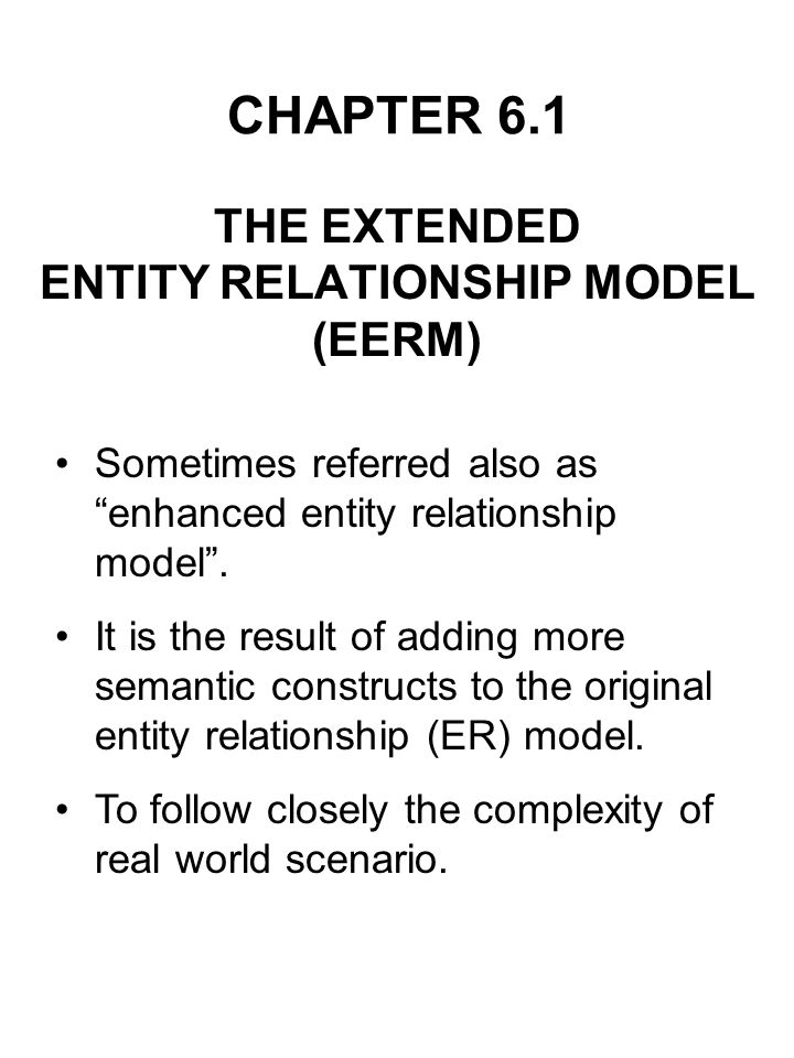 CHAPTER 6.1 THE EXTENDED ENTITY RELATIONSHIP MODEL (EERM) Sometimes referred also as enhanced entity relationship model. It is the result of adding mo