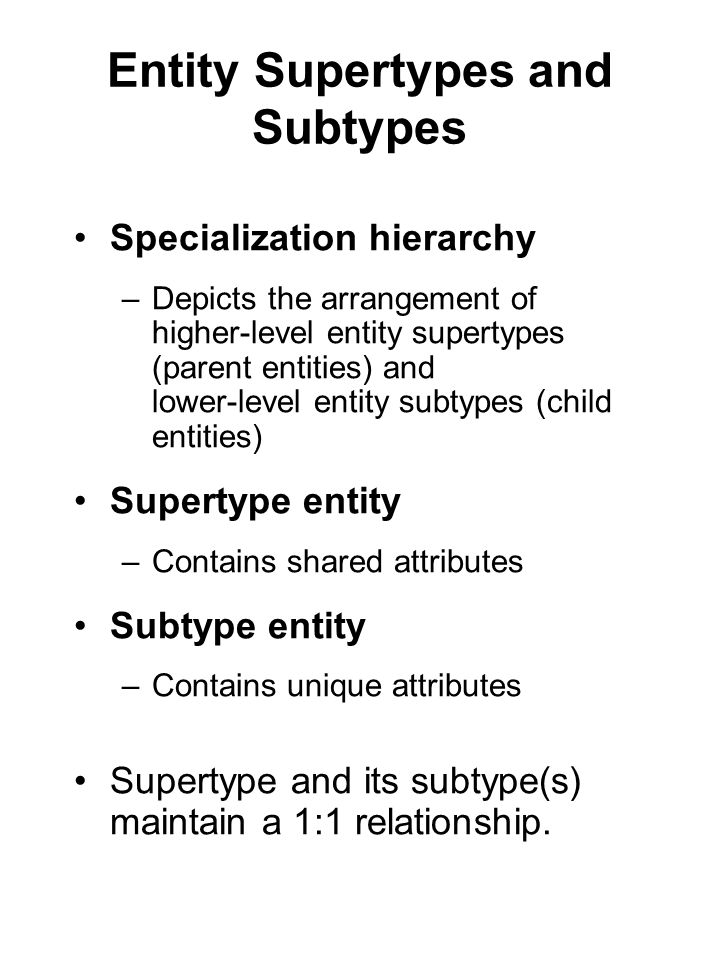 Entity Supertypes and Subtypes Specialization hierarchy –Depicts the arrangement of higher-level entity supertypes (parent entities) and lower-level e