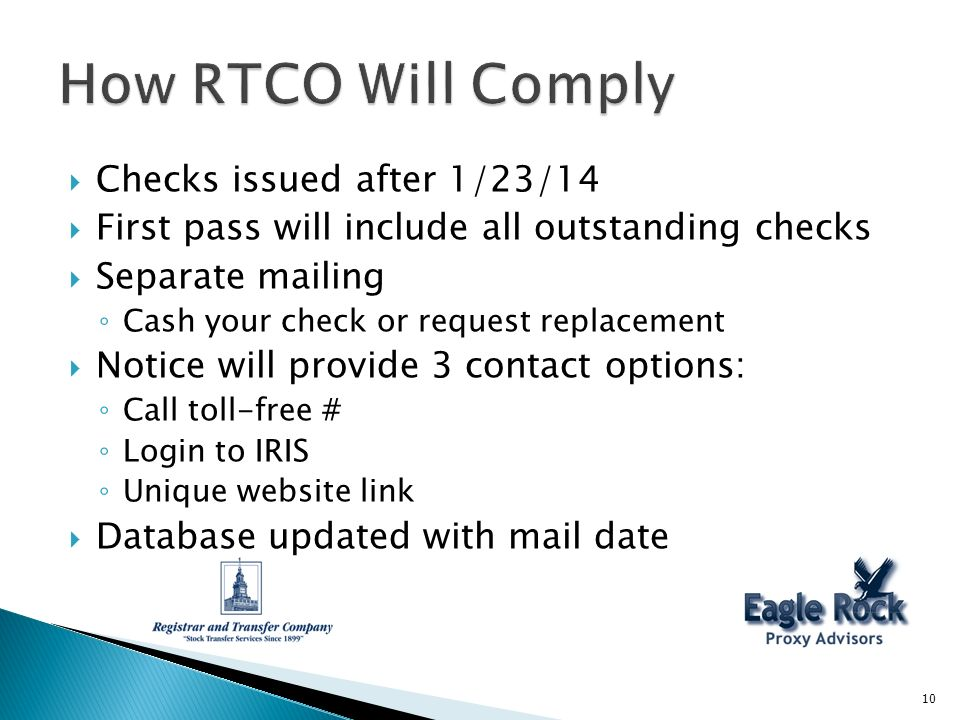 Checks issued after 1/23/14 First pass will include all outstanding checks Separate mailing Cash your check or request replacement Notice will provide 3 contact options: Call toll-free # Login to IRIS Unique website link Database updated with mail date 10