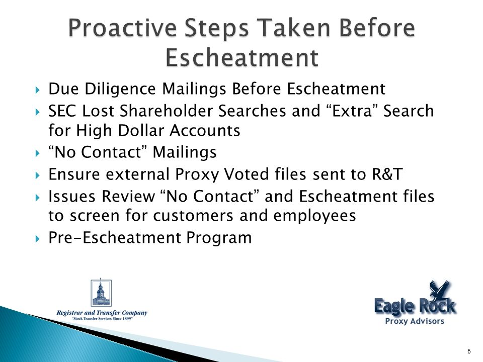Due Diligence Mailings Before Escheatment SEC Lost Shareholder Searches and Extra Search for High Dollar Accounts No Contact Mailings Ensure external Proxy Voted files sent to R&T Issues Review No Contact and Escheatment files to screen for customers and employees Pre-Escheatment Program 6