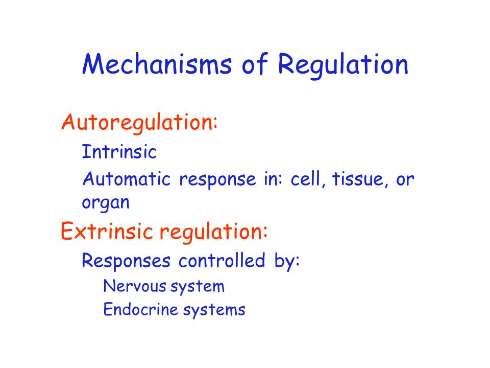 Mechanisms of Regulation Autoregulation: Intrinsic Automatic response in: cell, tissue, or organ Extrinsic regulation: Responses controlled by: Nervou