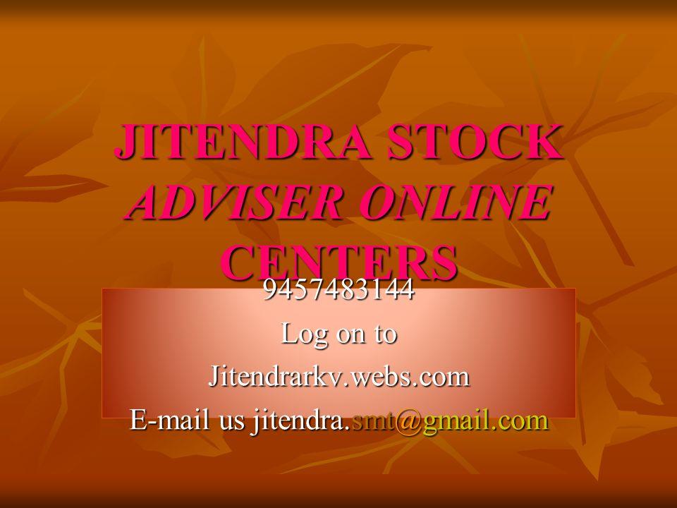 JITENDRA STOCK ADVISER ONLINE CENTERS 9457483144 Log on to Jitendrarkv.webs.com E-mail us jitendra.smt@gmail.com