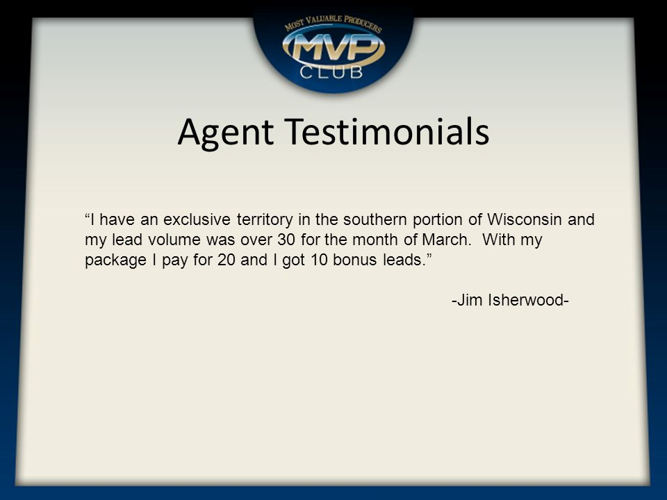 Agent Testimonials I have an exclusive territory in the southern portion of Wisconsin and my lead volume was over 30 for the month of March.