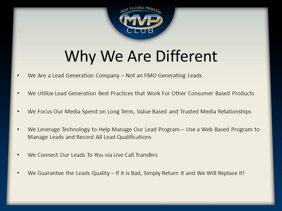 Why We Are Different We Are a Lead Generation Company – Not an FMO Generating Leads We Utilize Lead Generation Best Practices that Work For Other Consumer Based Products We Focus Our Media Spend on Long Term, Value Based and Trusted Media Relationships We Leverage Technology to Help Manage Our Lead Program – Use a Web Based Program to Manage Leads and Record All Lead Qualifications We Connect Our Leads To You via Live Call Transfers We Guarantee the Leads Quality – If it is Bad, Simply Return It and We Will Replace It!