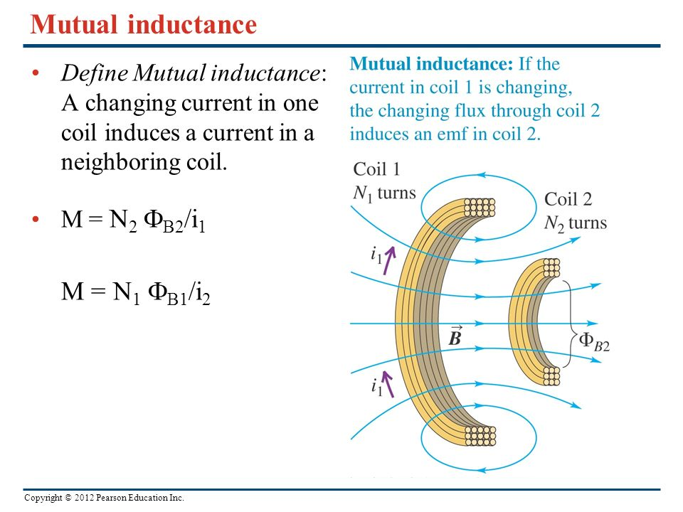 Copyright © 2012 Pearson Education Inc. Mutual inductance Define Mutual inductance: A changing current in one coil induces a current in a neighboring