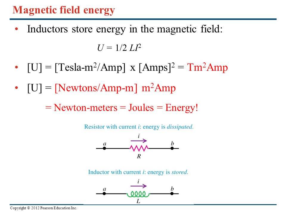 Copyright © 2012 Pearson Education Inc. Magnetic field energy Inductors store energy in the magnetic field: U = 1/2 LI 2 [U] = [Tesla-m 2 /Amp] x [Amp