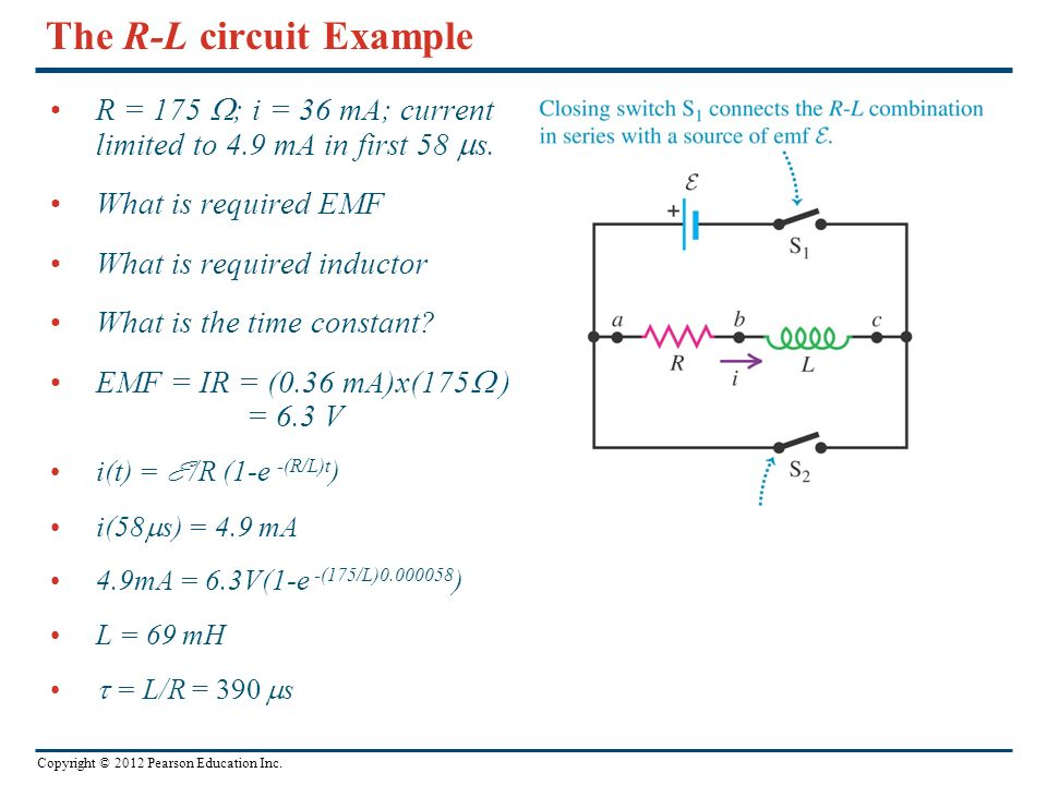 Copyright © 2012 Pearson Education Inc. The R-L circuit Example R = 175 ; i = 36 mA; current limited to 4.9 mA in first 58 s. What is required EMF Wha