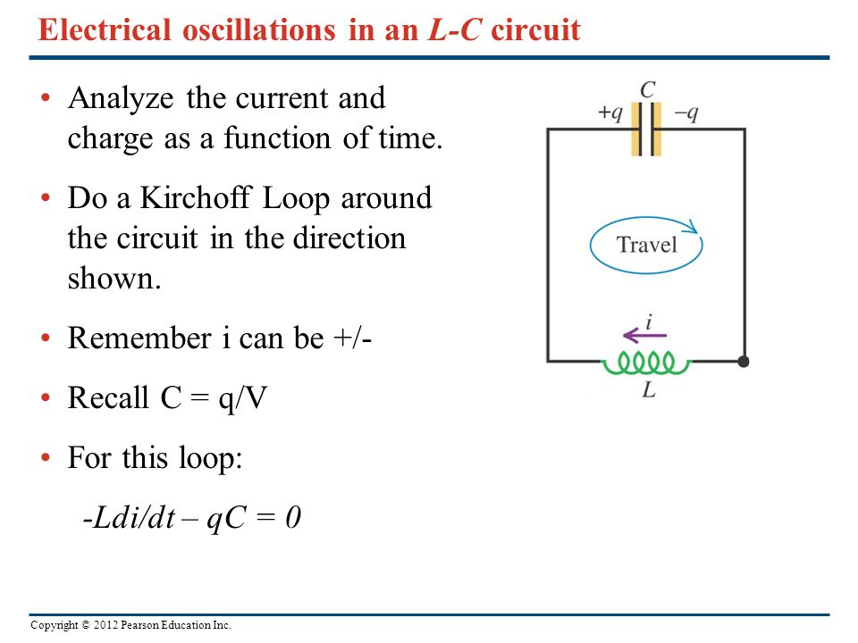 Copyright © 2012 Pearson Education Inc. Electrical oscillations in an L-C circuit Analyze the current and charge as a function of time. Do a Kirchoff