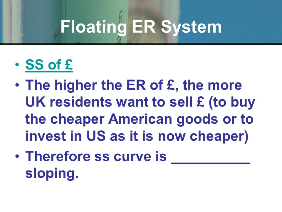 SS of £ The higher the ER of £, the more UK residents want to sell £ (to buy the cheaper American goods or to invest in US as it is now cheaper) Therefore ss curve is __________ sloping.