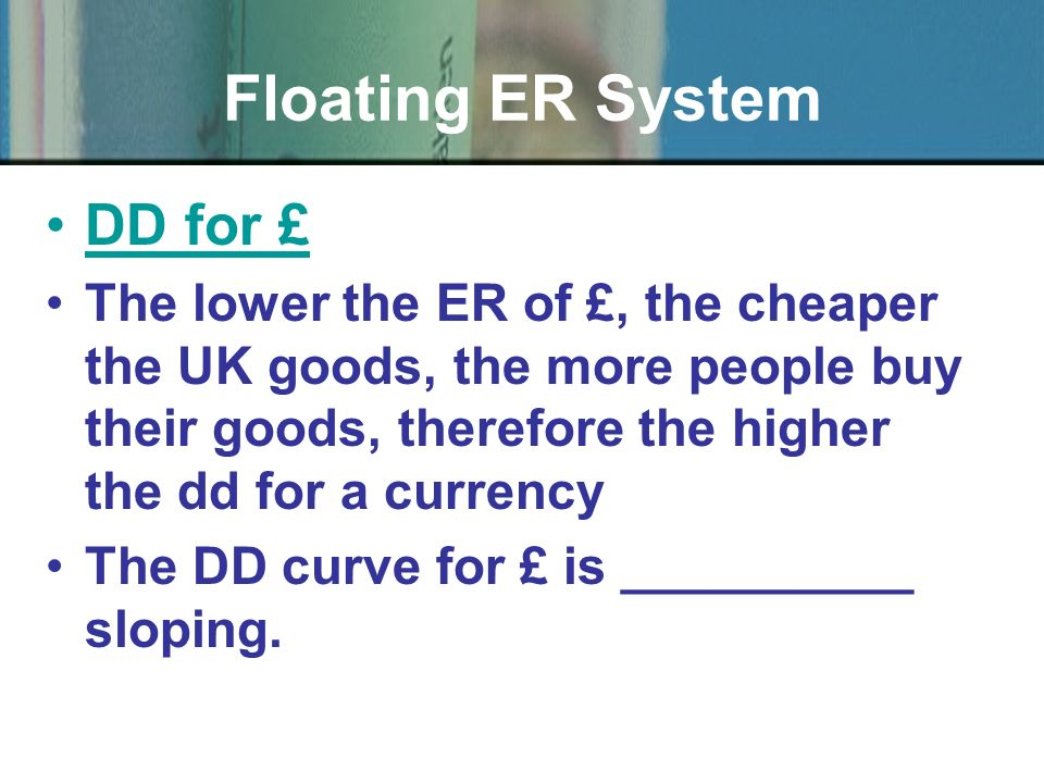 DD for £ The lower the ER of £, the cheaper the UK goods, the more people buy their goods, therefore the higher the dd for a currency The DD curve for £ is __________ sloping.