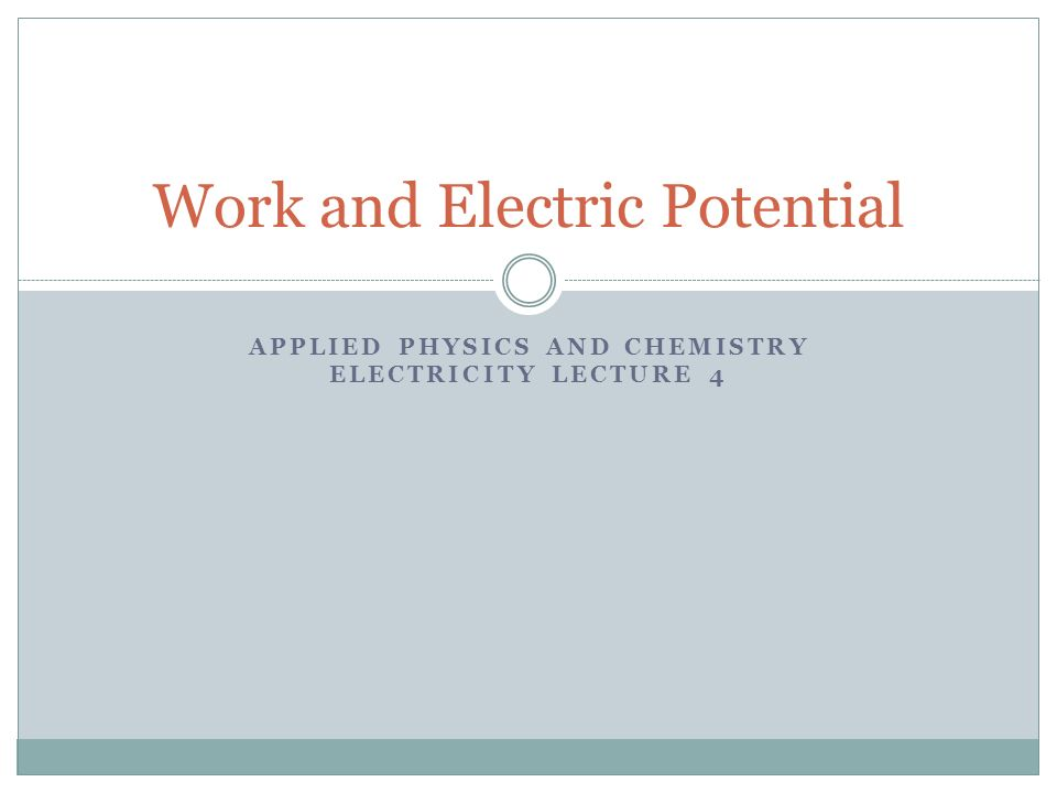 APPLIED PHYSICS AND CHEMISTRY ELECTRICITY LECTURE 4 Work and Electric Potential
