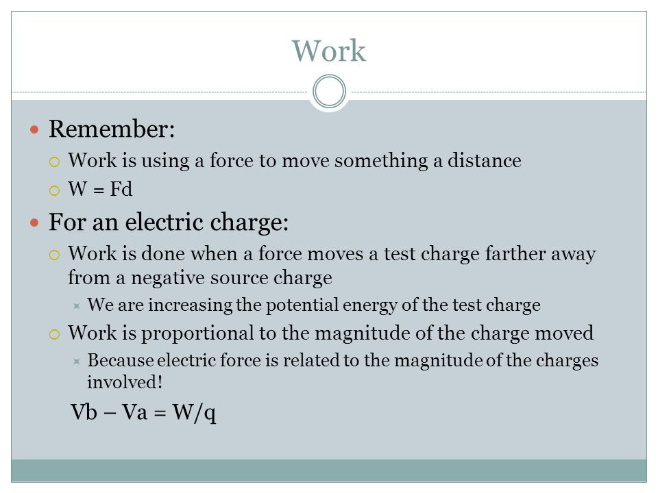 Work Remember: Work is using a force to move something a distance W = Fd For an electric charge: Work is done when a force moves a test charge farther away from a negative source charge We are increasing the potential energy of the test charge Work is proportional to the magnitude of the charge moved Because electric force is related to the magnitude of the charges involved.