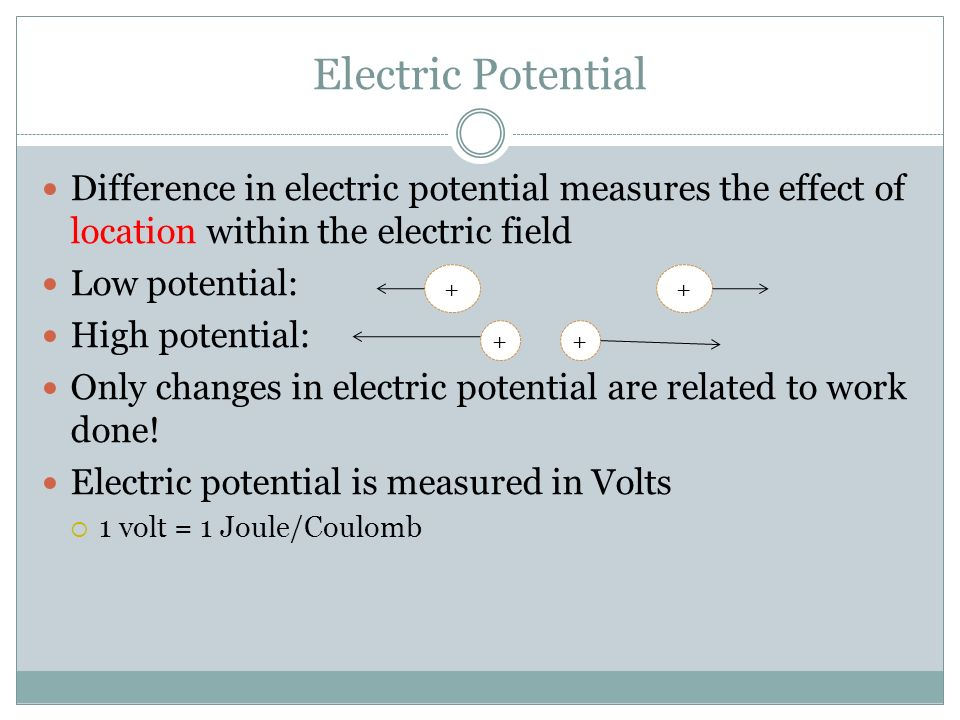 Electric Potential Difference in electric potential measures the effect of location within the electric field Low potential: High potential: Only chan