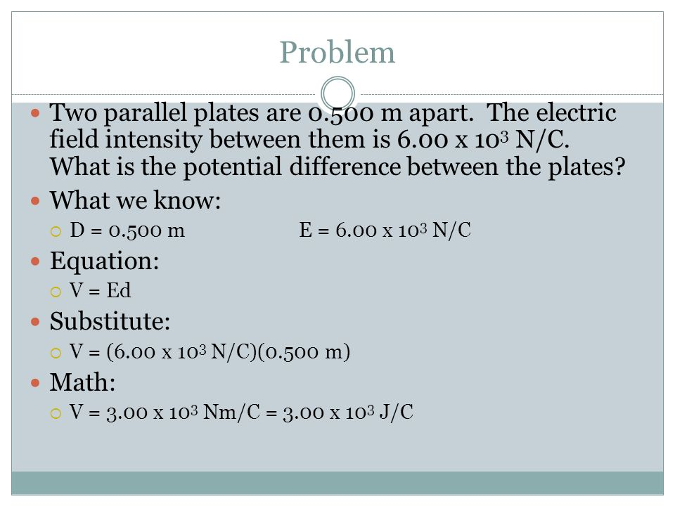 Problem Two parallel plates are 0.500 m apart. The electric field intensity between them is 6.00 x 10 3 N/C. What is the potential difference between