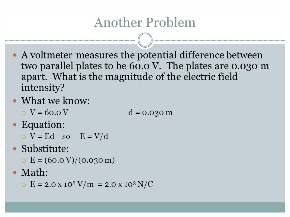 Another Problem A voltmeter measures the potential difference between two parallel plates to be 60.0 V. The plates are 0.030 m apart. What is the magn