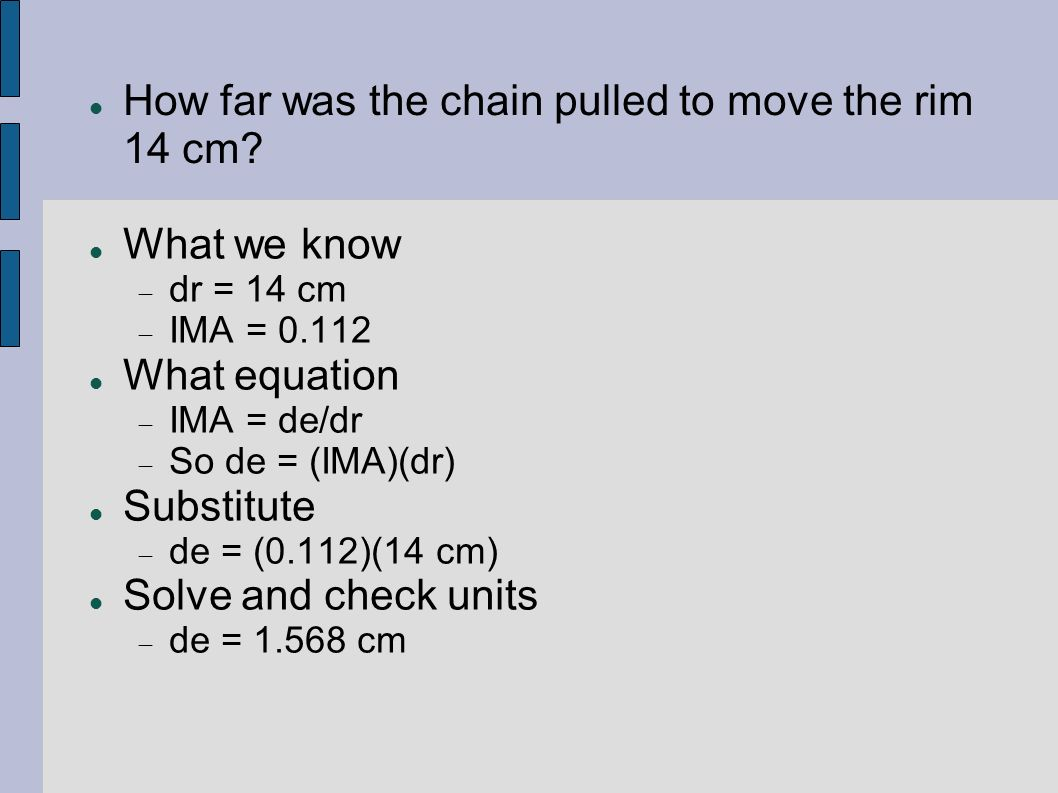 How far was the chain pulled to move the rim 14 cm? What we know dr = 14 cm IMA = 0.112 What equation IMA = de/dr So de = (IMA)(dr) Substitute de = (0