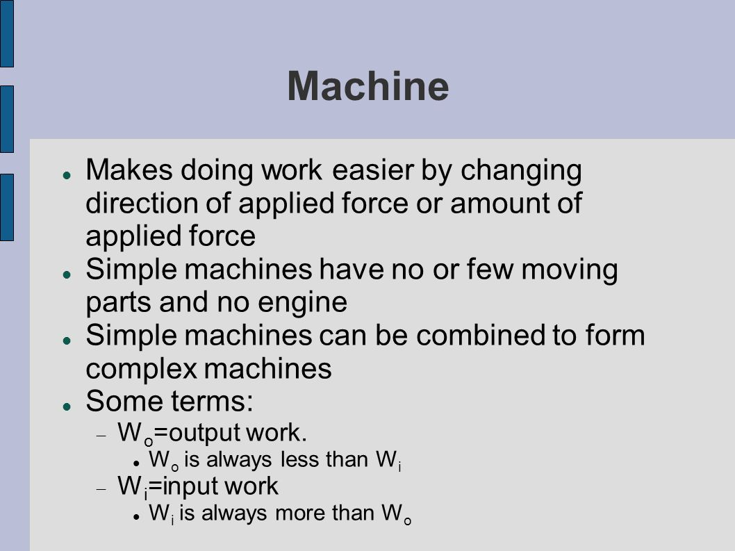 Machine Makes doing work easier by changing direction of applied force or amount of applied force Simple machines have no or few moving parts and no e