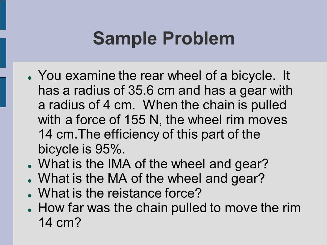 Sample Problem You examine the rear wheel of a bicycle. It has a radius of 35.6 cm and has a gear with a radius of 4 cm. When the chain is pulled with