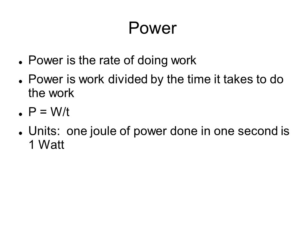Power Power is the rate of doing work Power is work divided by the time it takes to do the work P = W/t Units: one joule of power done in one second i