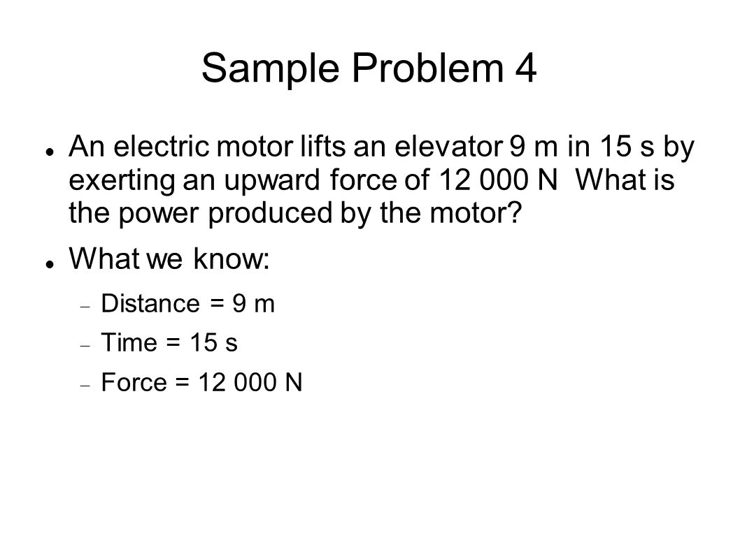 Sample Problem 4 An electric motor lifts an elevator 9 m in 15 s by exerting an upward force of 12 000 N What is the power produced by the motor? What