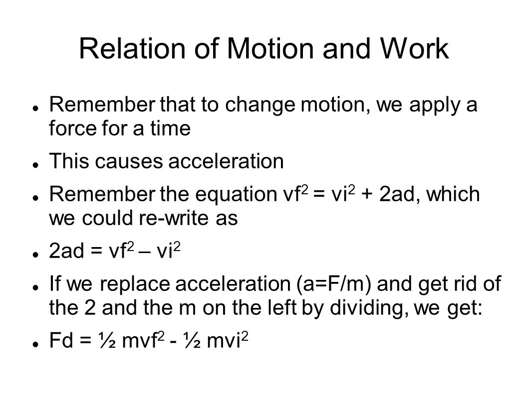 Relation of Motion and Work Remember that to change motion, we apply a force for a time This causes acceleration Remember the equation vf 2 = vi 2 + 2