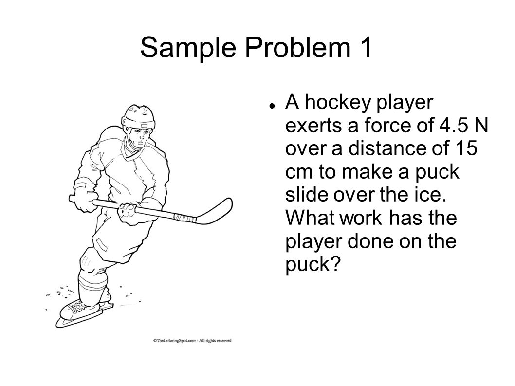 Sample Problem 1 A hockey player exerts a force of 4.5 N over a distance of 15 cm to make a puck slide over the ice. What work has the player done on