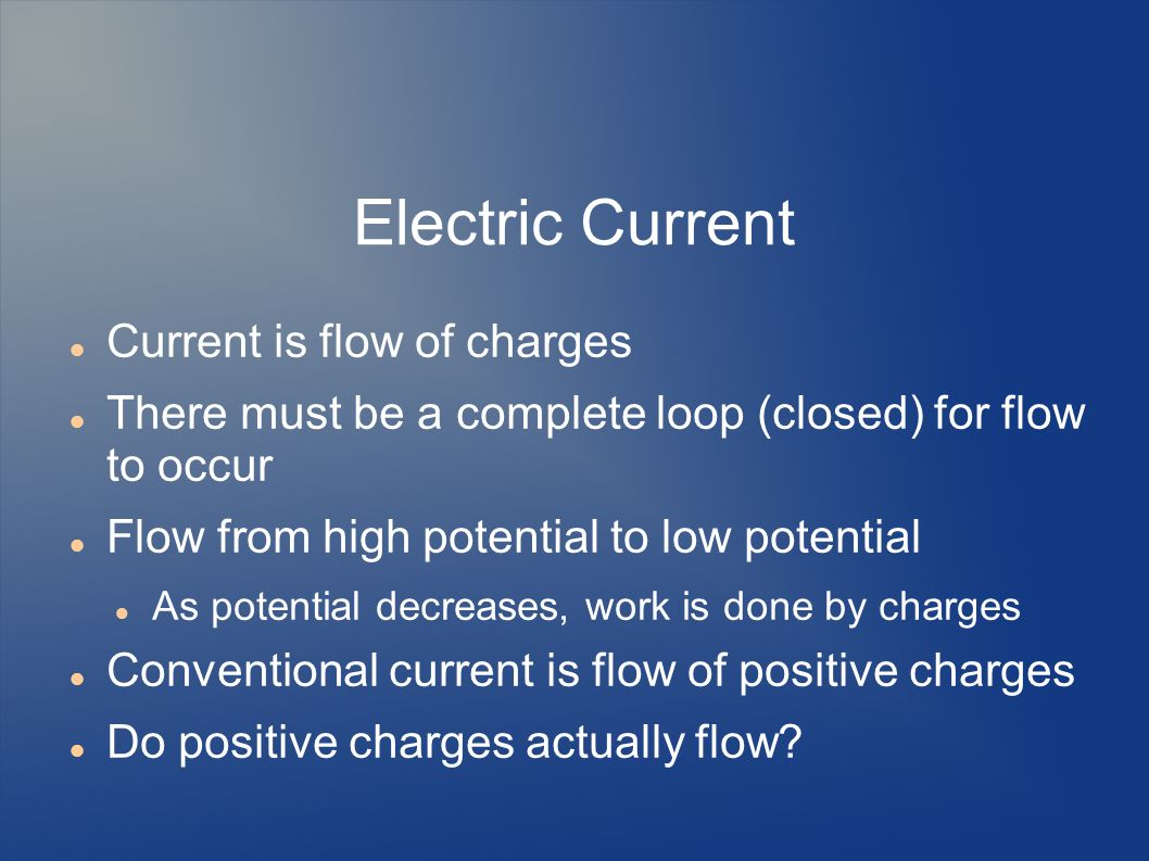 Electric Current Current is flow of charges There must be a complete loop (closed) for flow to occur Flow from high potential to low potential As pote