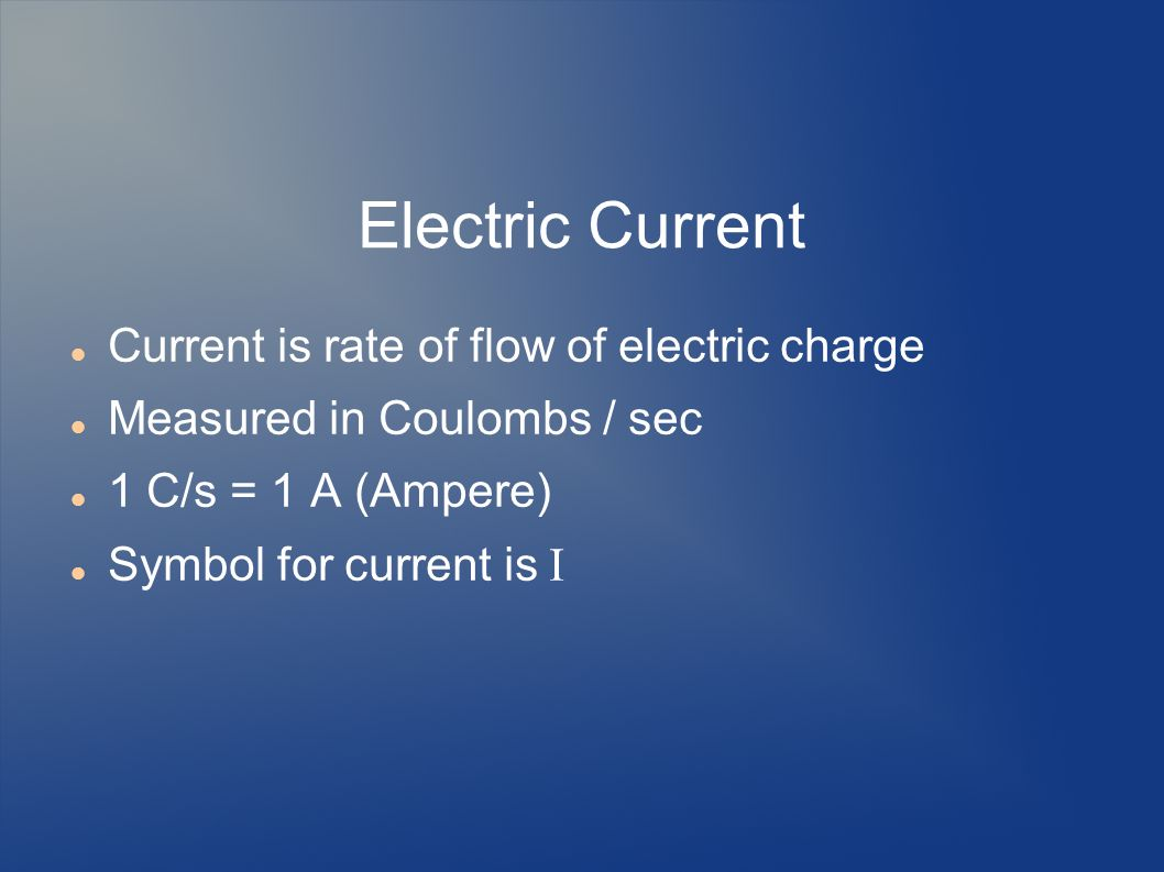 Electric Current Current is rate of flow of electric charge Measured in Coulombs / sec 1 C/s = 1 A (Ampere) Symbol for current is I
