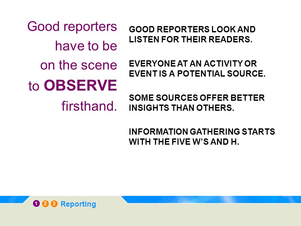 12 3 Reporting Good reporters have to be on the scene to OBSERVE firsthand. GOOD REPORTERS LOOK AND LISTEN FOR THEIR READERS. EVERYONE AT AN ACTIVITY