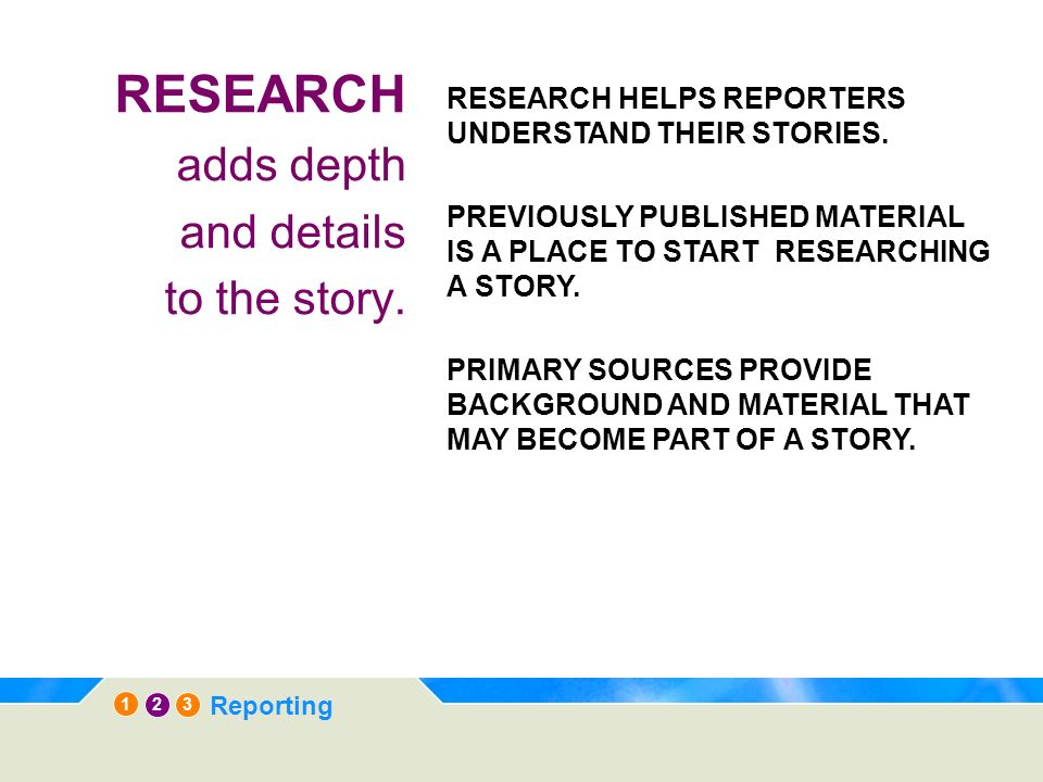 12 3 Reporting RESEARCH adds depth and details to the story. RESEARCH HELPS REPORTERS UNDERSTAND THEIR STORIES. PREVIOUSLY PUBLISHED MATERIAL IS A PLA