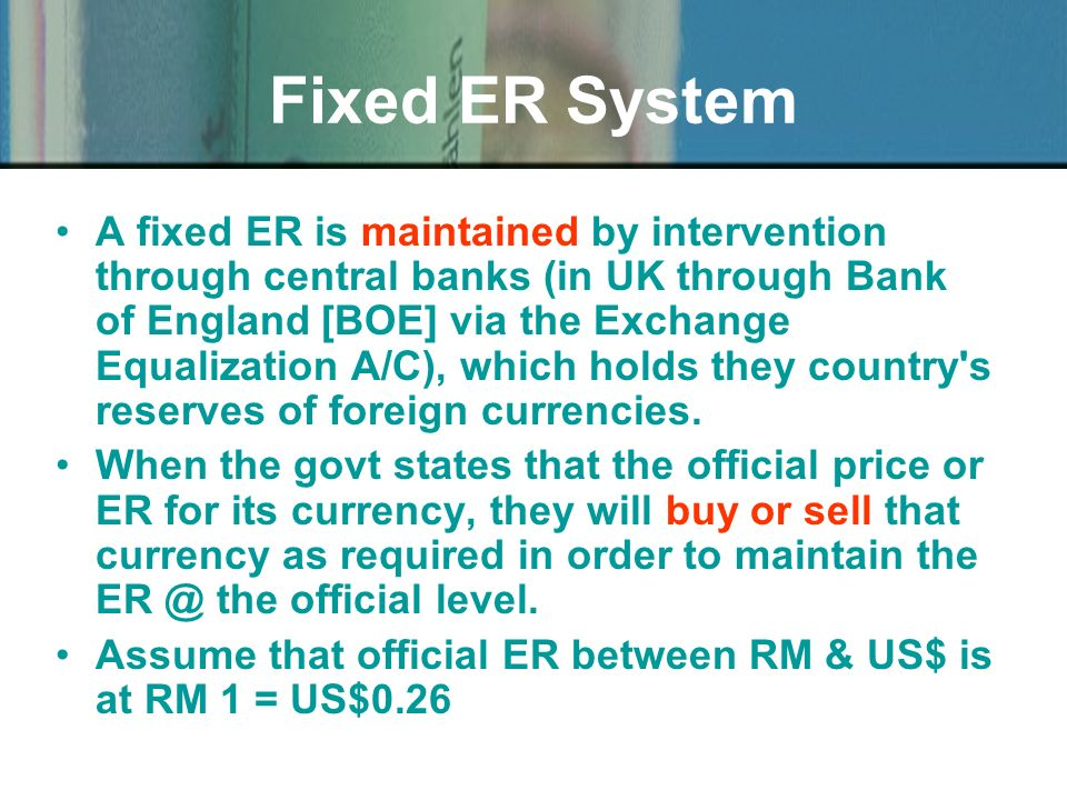 A fixed ER is maintained by intervention through central banks (in UK through Bank of England [BOE] via the Exchange Equalization A/C), which holds th