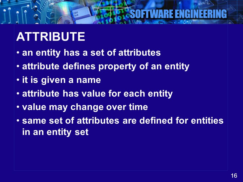 16 ATTRIBUTE an entity has a set of attributes attribute defines property of an entity it is given a name attribute has value for each entity value ma
