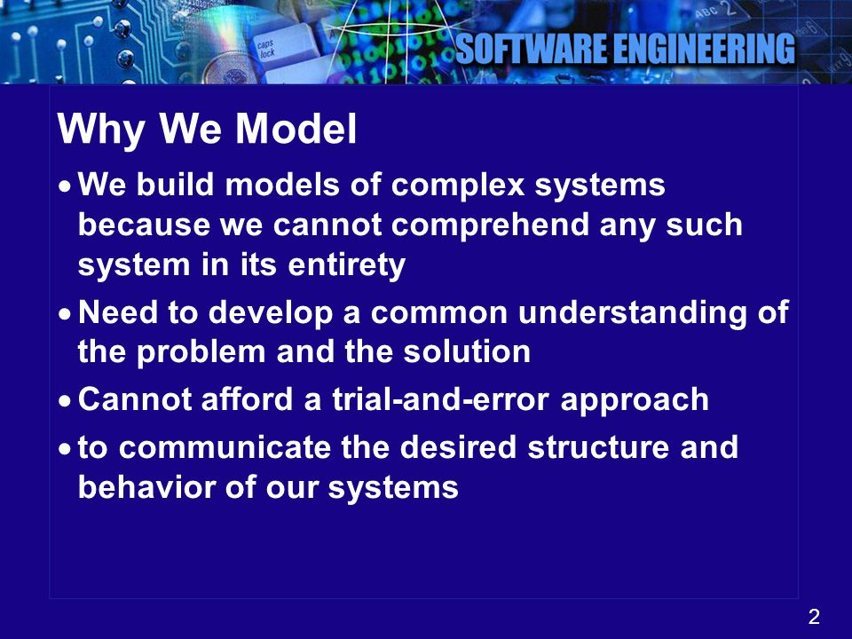 2 Why We Model We build models of complex systems because we cannot comprehend any such system in its entirety Need to develop a common understanding