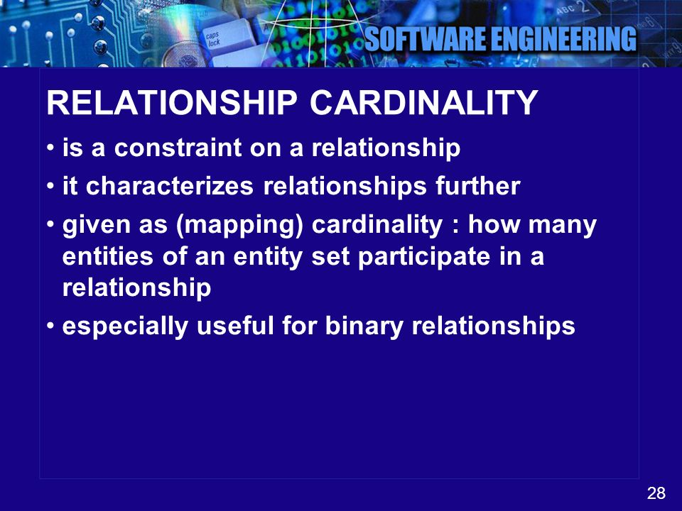 28 RELATIONSHIP CARDINALITY is a constraint on a relationship it characterizes relationships further given as (mapping) cardinality : how many entitie