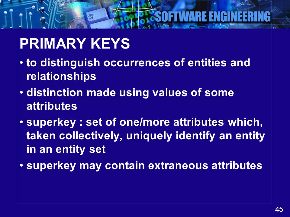 45 PRIMARY KEYS to distinguish occurrences of entities and relationships distinction made using values of some attributes superkey : set of one/more a