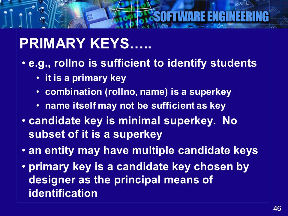 46 PRIMARY KEYS….. e.g., rollno is sufficient to identify students it is a primary key combination (rollno, name) is a superkey name itself may not be