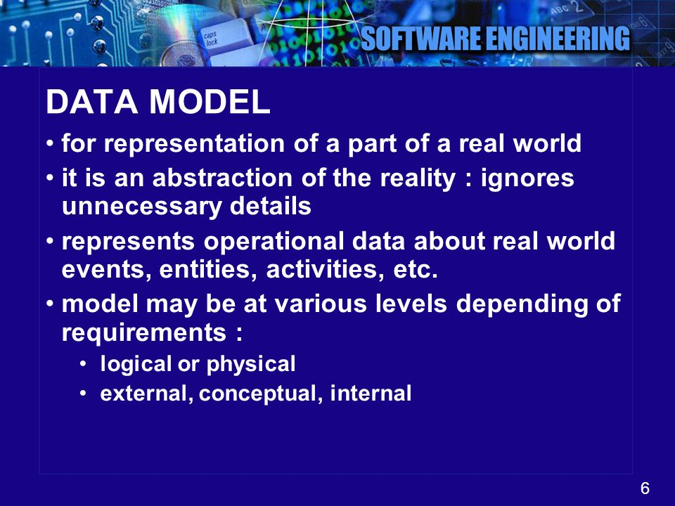 6 DATA MODEL for representation of a part of a real world it is an abstraction of the reality : ignores unnecessary details represents operational dat
