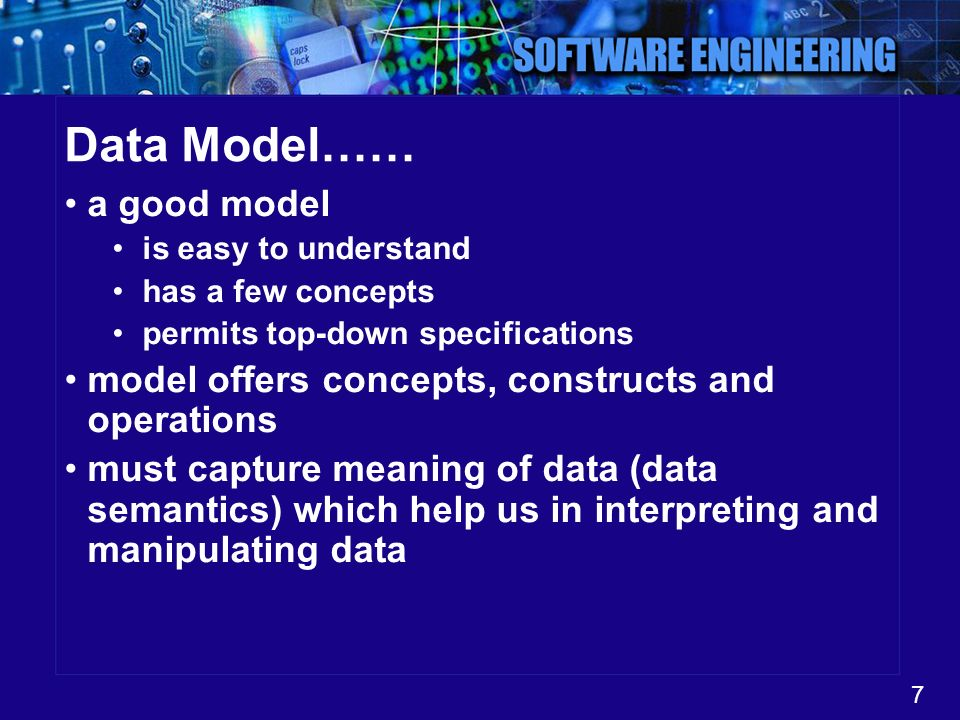 7 Data Model…… a good model is easy to understand has a few concepts permits top-down specifications model offers concepts, constructs and operations