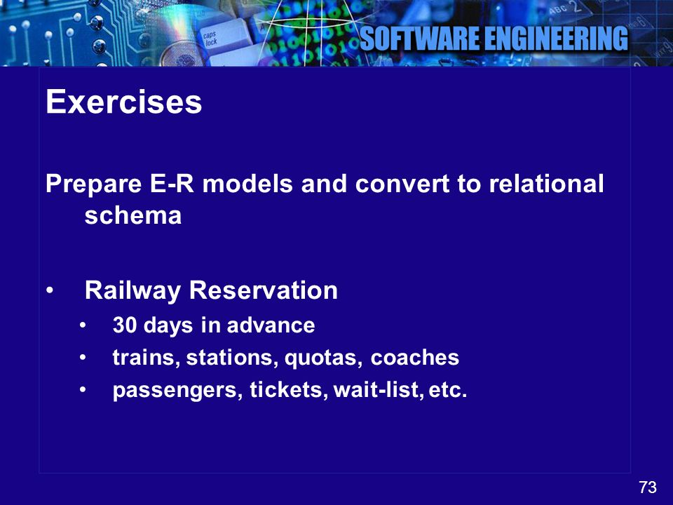 73 Exercises Prepare E-R models and convert to relational schema Railway Reservation 30 days in advance trains, stations, quotas, coaches passengers,