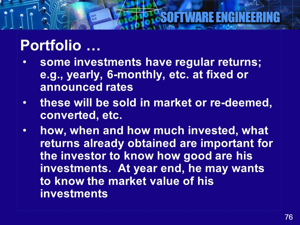 76 Portfolio … some investments have regular returns; e.g., yearly, 6-monthly, etc. at fixed or announced rates these will be sold in market or re-dee