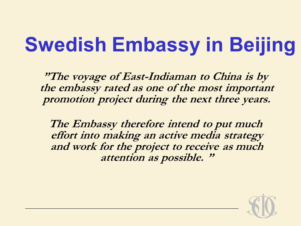 Swedish Embassy in Beijing The voyage of East-Indiaman to China is by the embassy rated as one of the most important promotion project during the next