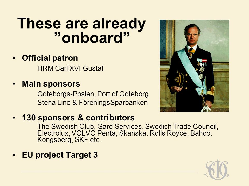 These are already onboard Official patron HRM Carl XVI Gustaf Main sponsors Göteborgs-Posten, Port of Göteborg Stena Line & FöreningsSparbanken 130 sponsors & contributors The Swedish Club, Gard Services, Swedish Trade Council, Electrolux, VOLVO Penta, Skanska, Rolls Royce, Bahco, Kongsberg, SKF etc.