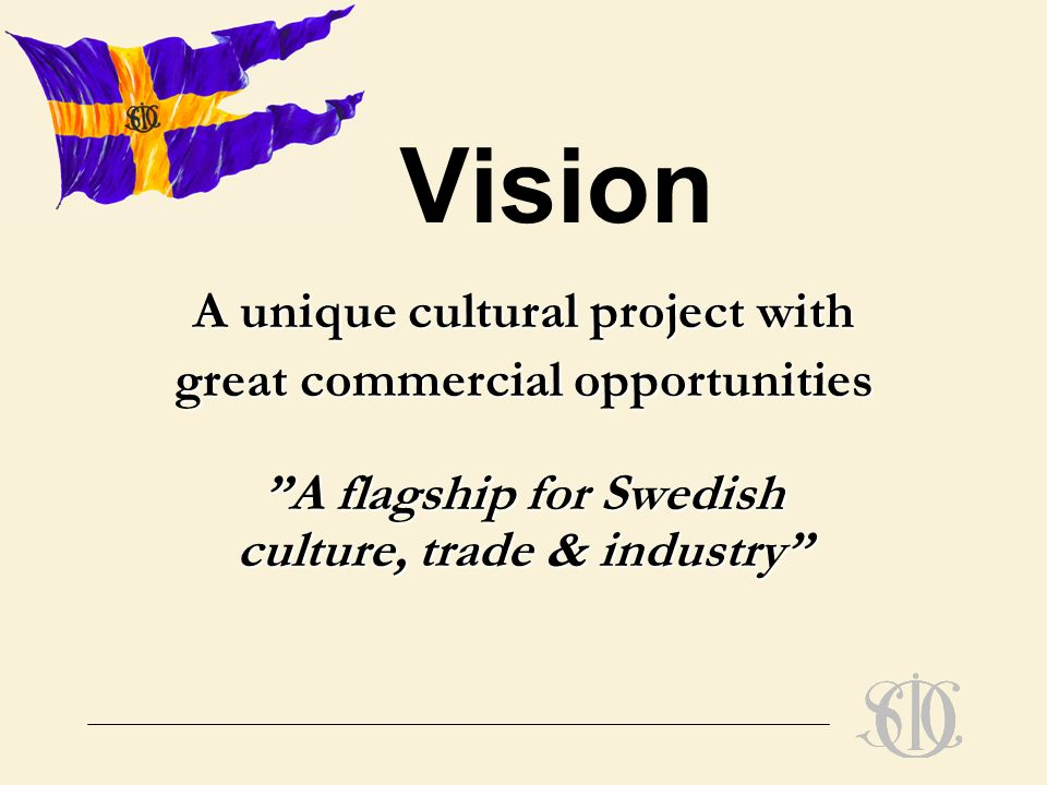 Vision A unique cultural project with great commercial opportunities A flagship for Swedish culture, trade & industry