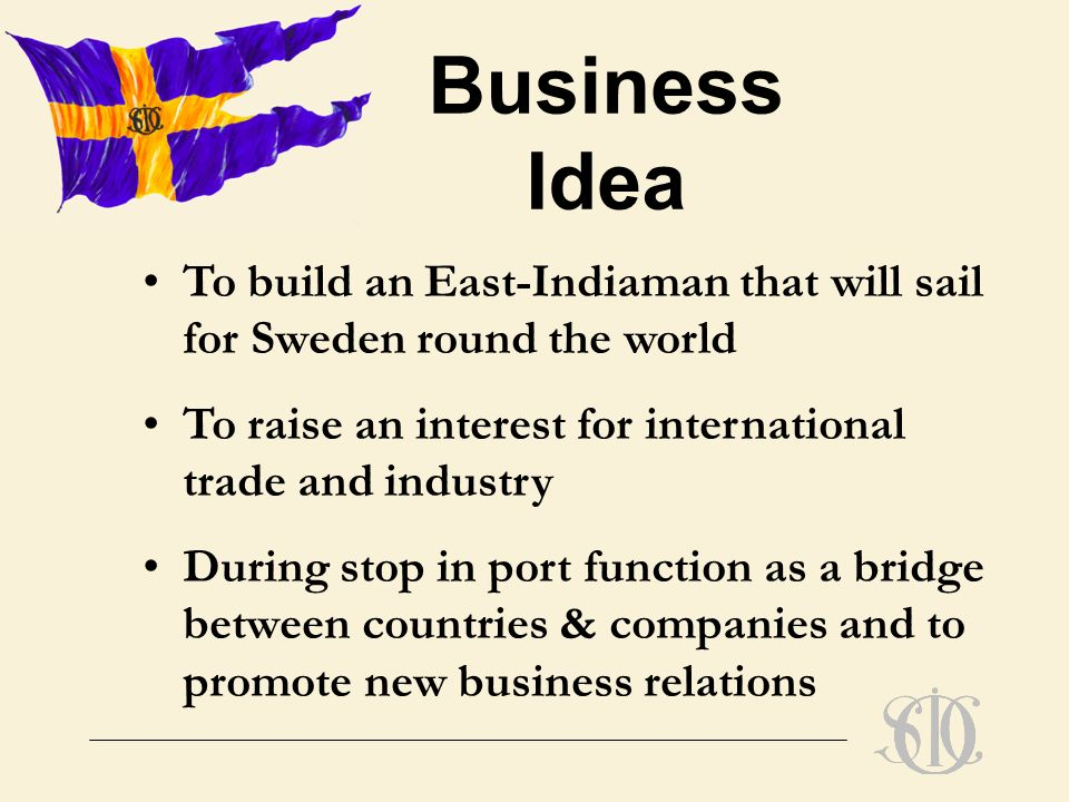 To build an East-Indiaman that will sail for Sweden round the world To raise an interest for international trade and industry During stop in port function as a bridge between countries & companies and to promote new business relations Business Idea