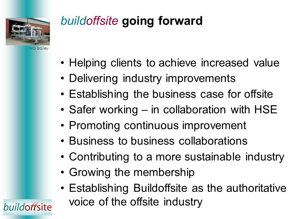 buildoffsite going forward Helping clients to achieve increased value Delivering industry improvements Establishing the business case for offsite Safe