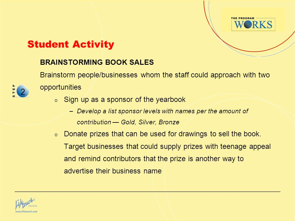 Student Activity BRAINSTORMING BOOK SALES Brainstorm people/businesses whom the staff could approach with two opportunities o Sign up as a sponsor of the yearbook –Develop a list sponsor levels with names per the amount of contribution Gold, Silver, Bronze o Donate prizes that can be used for drawings to sell the book.