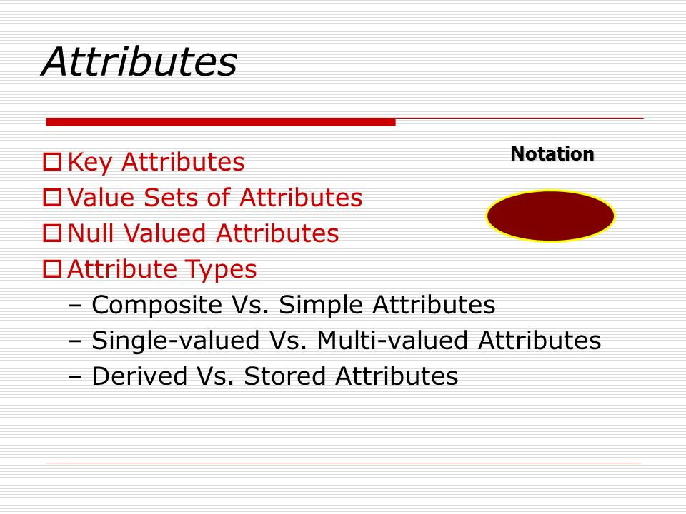 Attributes Key Attributes Value Sets of Attributes Null Valued Attributes Attribute Types – Composite Vs. Simple Attributes – Single-valued Vs. Multi-
