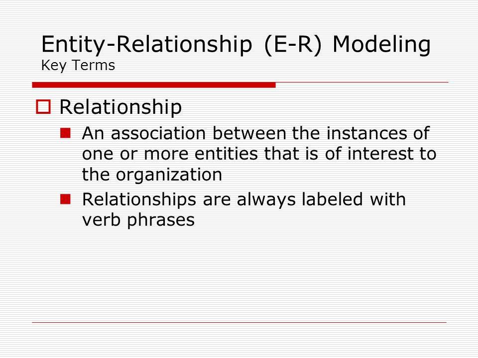 Entity-Relationship (E-R) Modeling Key Terms Relationship An association between the instances of one or more entities that is of interest to the orga