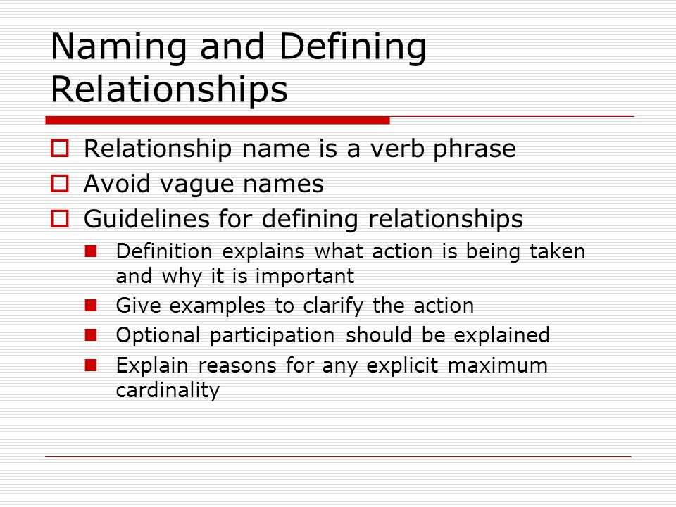 Naming and Defining Relationships Relationship name is a verb phrase Avoid vague names Guidelines for defining relationships Definition explains what