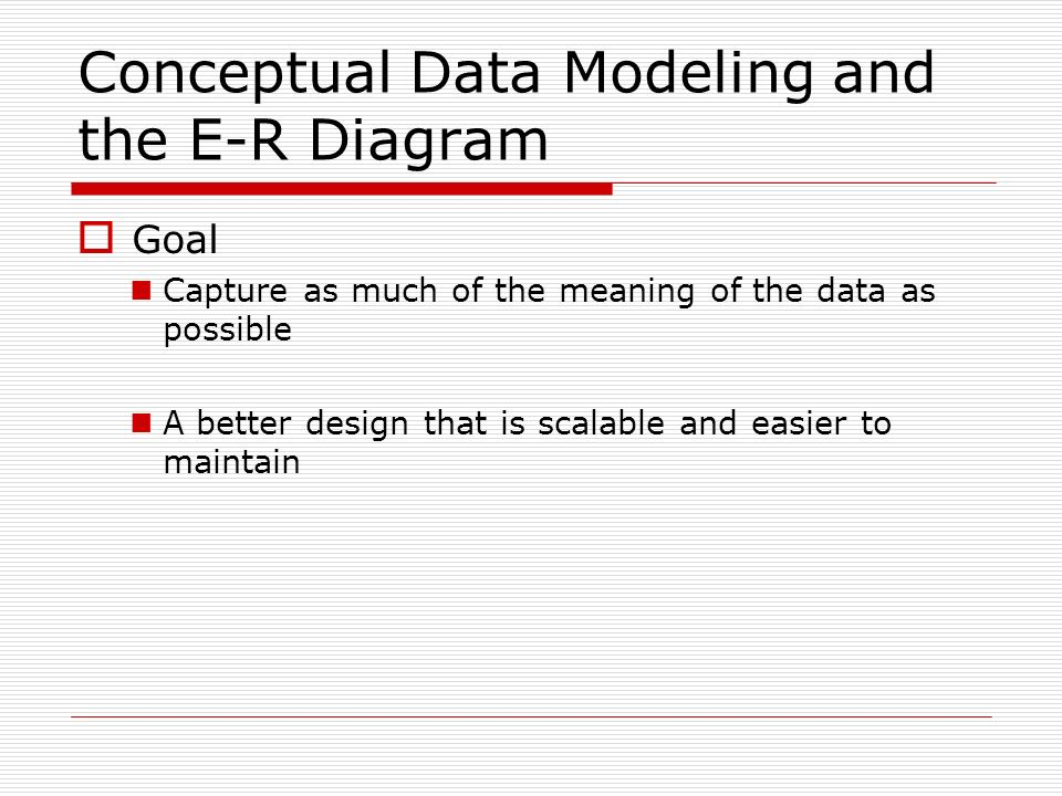 Conceptual Data Modeling and the E-R Diagram Goal Capture as much of the meaning of the data as possible A better design that is scalable and easier t